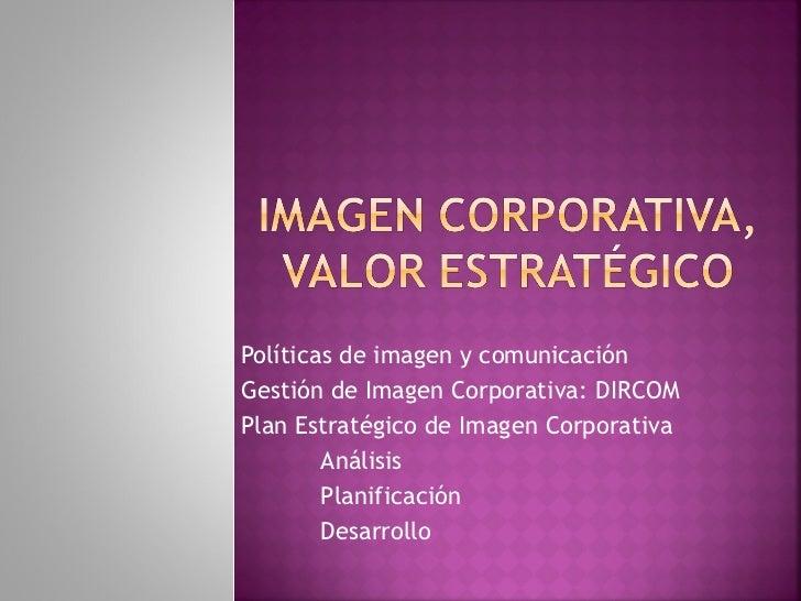 Políticas de imagen y comunicación Gestión de Imagen Corporativa: DIRCOM Plan Estratégico de Imagen Corporativa Análisis P...