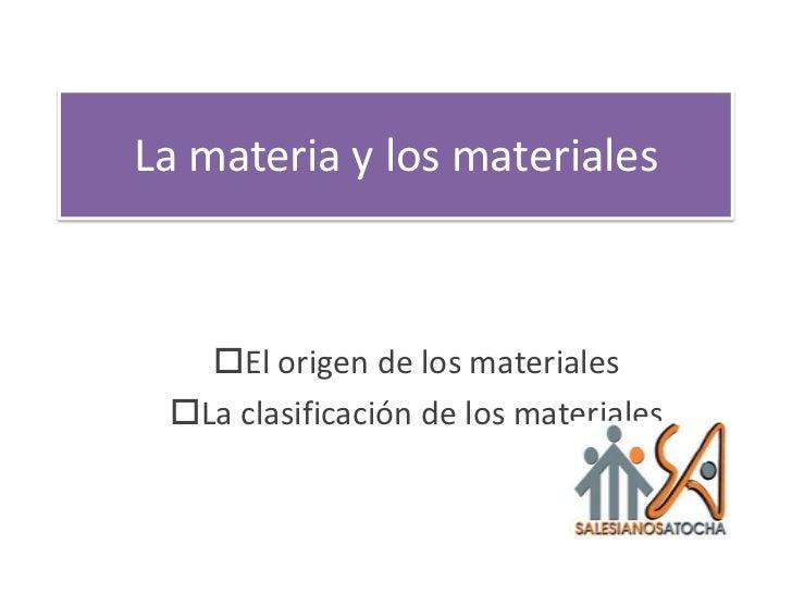 La materia y los materiales   El origen de los materiales La clasificación de los materiales