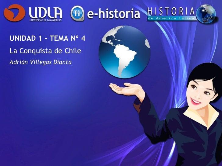 UNIDAD 1 – TEMA Nº 4 La Conquista de Chile Adrián Villegas Dianta