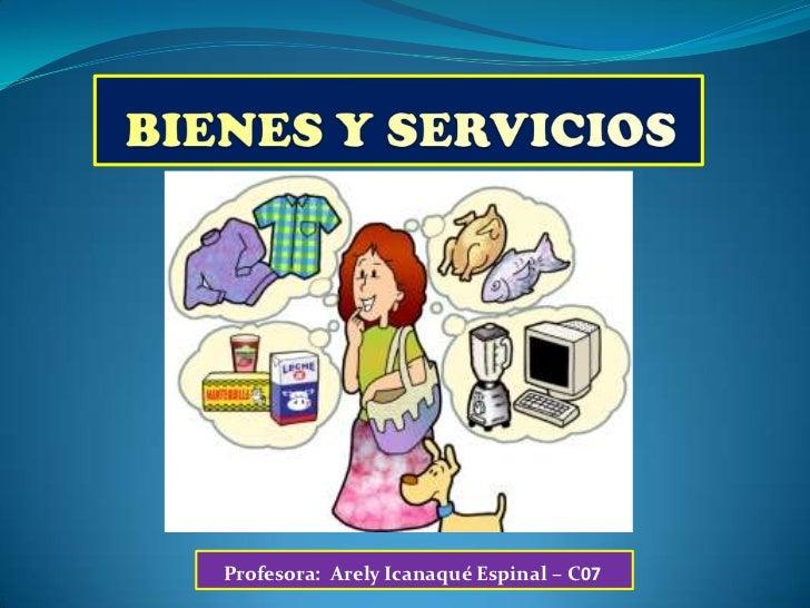 BIENES Y SERVICIOS<br />Profesora:  ArelyIcanaqué Espinal – C07<br />