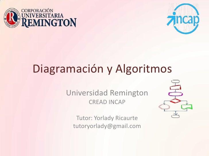 Diagramación y Algoritmos<br />Universidad Remington<br />CREAD INCAP<br />Tutor: Yorlady Ricaurte<br />tutoryorlady@gmail...