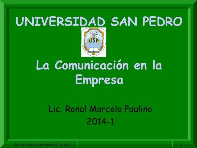 La Comunicación en la Empresa 1 UNIVERSIDAD SAN PEDRO La Comunicación en la Empresa Lic. Ronal Marcelo Paulino 2014-1
