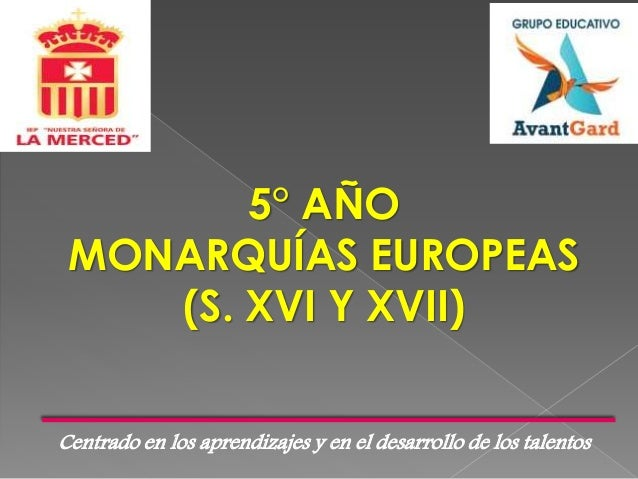 Centrado en los aprendizajes y en el desarrollo de los talentos 5° AÑO MONARQUÍAS EUROPEAS (S. XVI Y XVII)