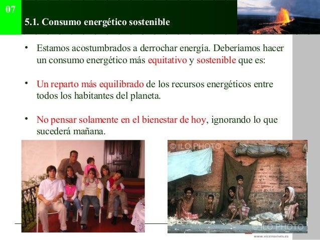 07      5.1. Consumo energético sostenible      • Estamos acostumbrados a derrochar energía. Deberíamos hacer        un co...