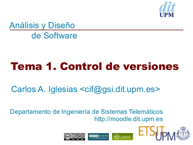 Análisis y Diseño      de SoftwareTema 1. Control de versionesCarlos A. Iglesias <cif@gsi.dit.upm.es>Departamento de Ingen...