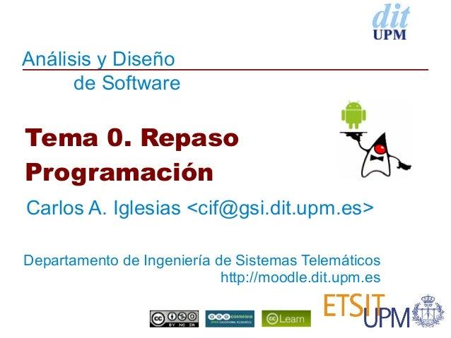 Análisis y Diseño      de SoftwareTema 0. RepasoProgramaciónCarlos A. Iglesias <cif@gsi.dit.upm.es>Departamento de Ingenie...