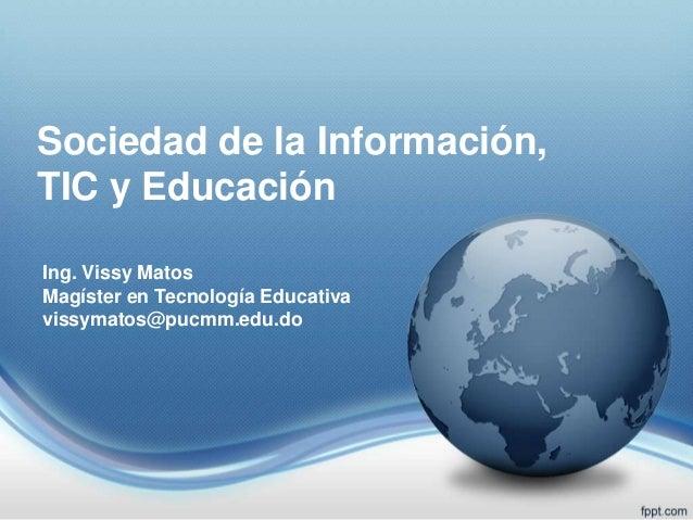 Sociedad de la Información, TIC y Educación Ing. Vissy Matos Magíster en Tecnología Educativa vissymatos@pucmm.edu.do