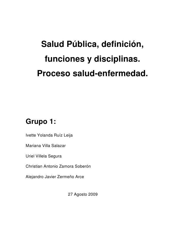 Salud Pública, definición, funciones y disciplinas.Proceso salud-enfermedad.<br />Grupo 1:<br />Ivette Yolanda Ruíz Leija<...