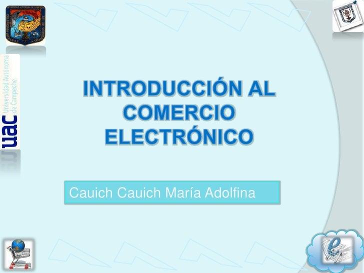 INTRODUCCIÓN AL COMERCIO ELECTRÓNICO<br />CauichCauich María Adolfina<br />
