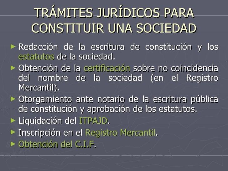 TRÁMITES JURÍDICOS PARA CONSTITUIR UNA SOCIEDAD <ul><li>Redacción de la escritura de constitución y los  estatutos  de la ...
