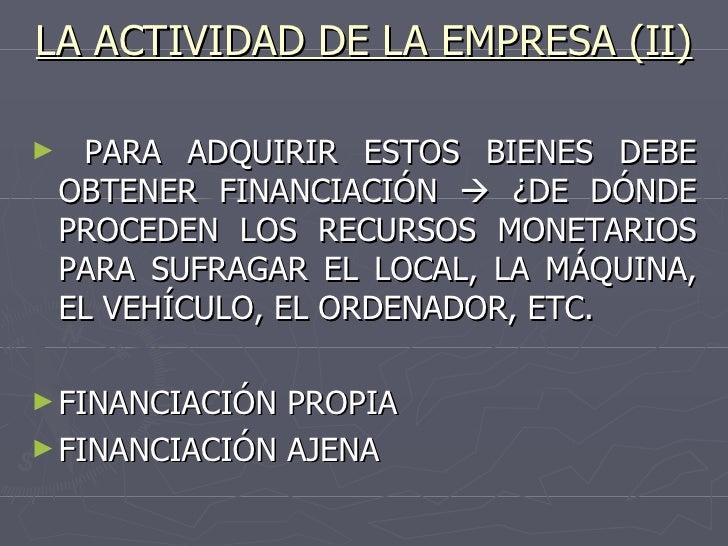 LA ACTIVIDAD DE LA EMPRESA (II) <ul><li>PARA ADQUIRIR ESTOS BIENES DEBE OBTENER FINANCIACIÓN    ¿DE DÓNDE PROCEDEN LOS RE...