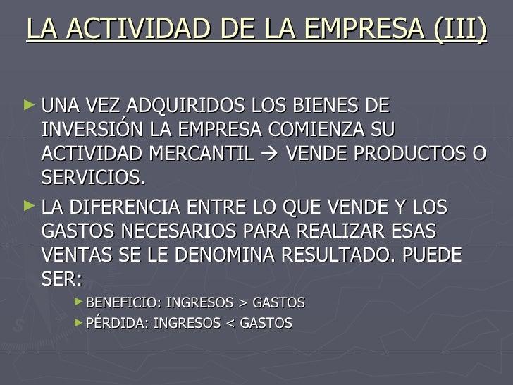 LA ACTIVIDAD DE LA EMPRESA (III) <ul><li>UNA VEZ ADQUIRIDOS LOS BIENES DE INVERSIÓN LA EMPRESA COMIENZA SU ACTIVIDAD MERCA...
