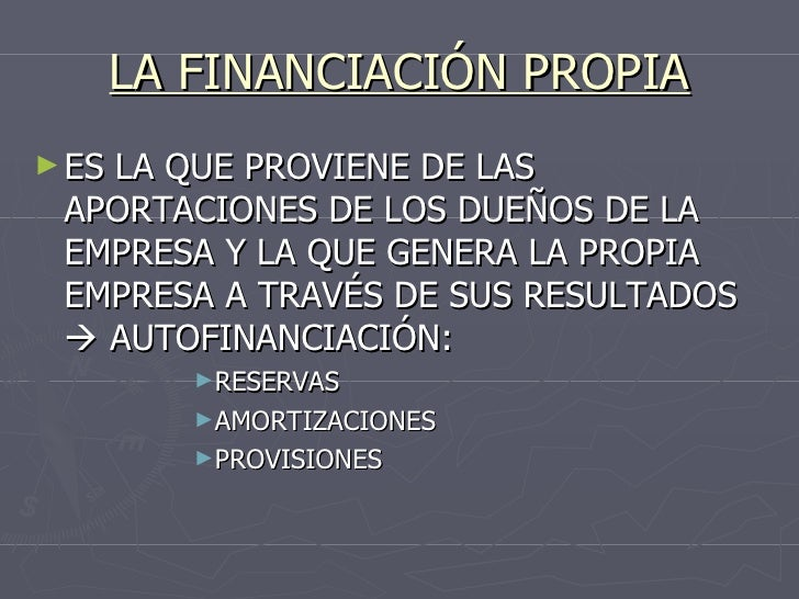 LA FINANCIACIÓN PROPIA <ul><li>ES LA QUE PROVIENE DE LAS APORTACIONES DE LOS DUEÑOS DE LA EMPRESA Y LA QUE GENERA LA PROPI...