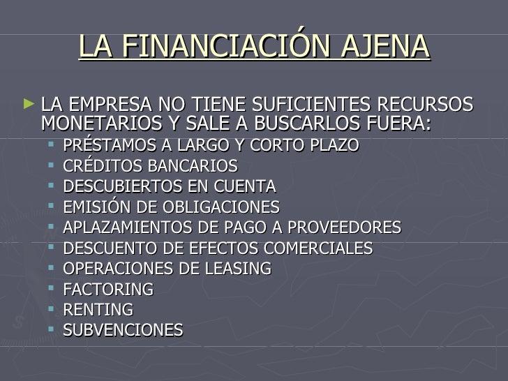 LA FINANCIACIÓN AJENA <ul><li>LA EMPRESA NO TIENE SUFICIENTES RECURSOS MONETARIOS Y SALE A BUSCARLOS FUERA: </li></ul><ul>...