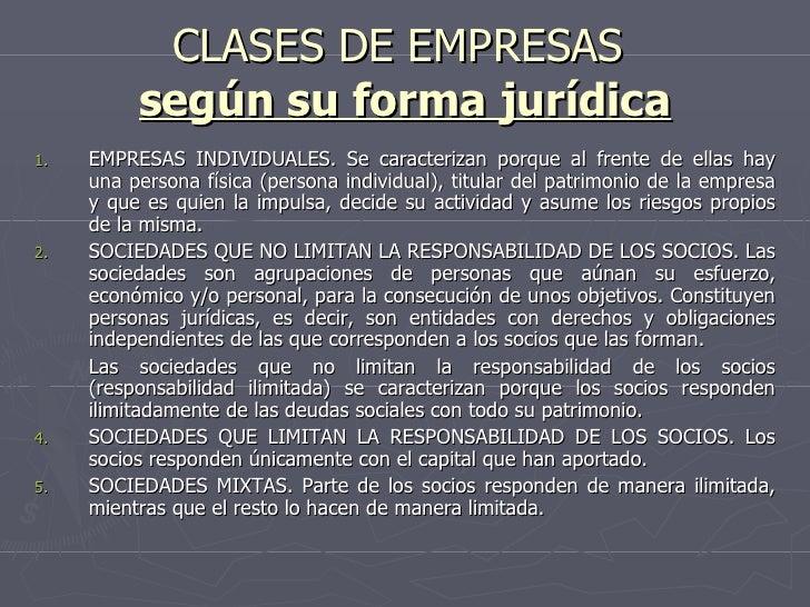 CLASES DE EMPRESAS  según su forma jurídica <ul><li>EMPRESAS INDIVIDUALES. Se caracterizan porque al frente de ellas hay u...