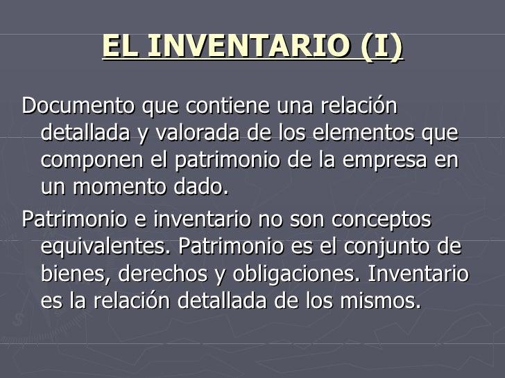 EL INVENTARIO (I) <ul><li>Documento que contiene una relación detallada y valorada de los elementos que componen el patrim...