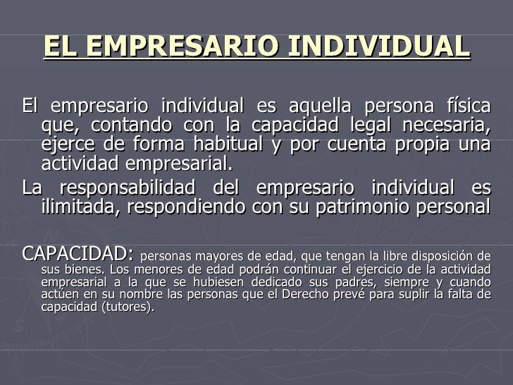 EL EMPRESARIO INDIVIDUAL <ul><li>El empresario individual es aquella persona física que, contando con la capacidad legal n...