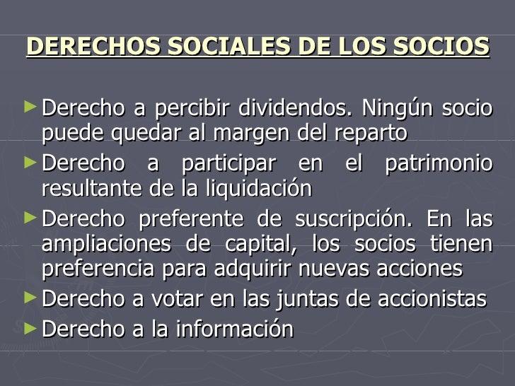 DERECHOS SOCIALES DE LOS SOCIOS <ul><li>Derecho a percibir dividendos. Ningún socio puede quedar al margen del reparto </l...