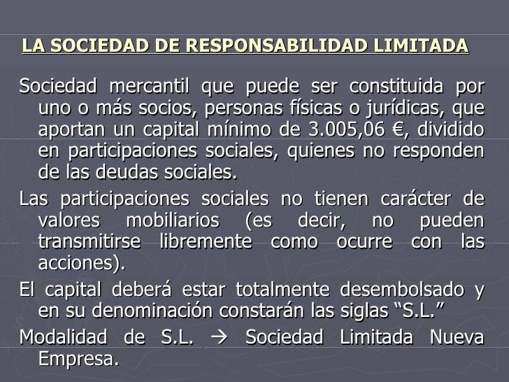 LA SOCIEDAD DE RESPONSABILIDAD LIMITADA <ul><li>Sociedad mercantil que puede ser constituida por uno o más socios, persona...
