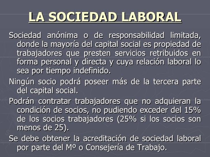 LA SOCIEDAD LABORAL <ul><li>Sociedad anónima o de responsabilidad limitada, donde la mayoría del capital social es propied...