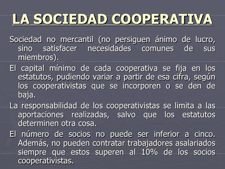 LA SOCIEDAD COOPERATIVA <ul><li>Sociedad no mercantil (no persiguen ánimo de lucro, sino satisfacer necesidades comunes de...