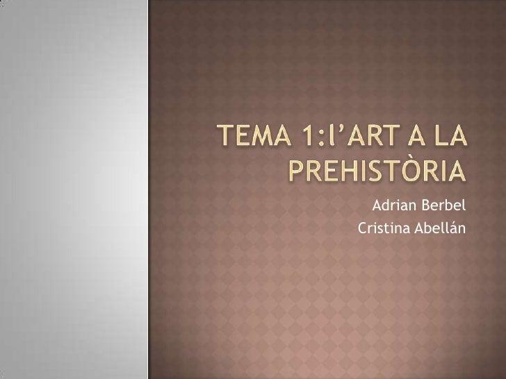 TEMA 1:l'ART A LA PREHISTÒRIA<br />Adrian Berbel<br />Cristina Abellán<br />