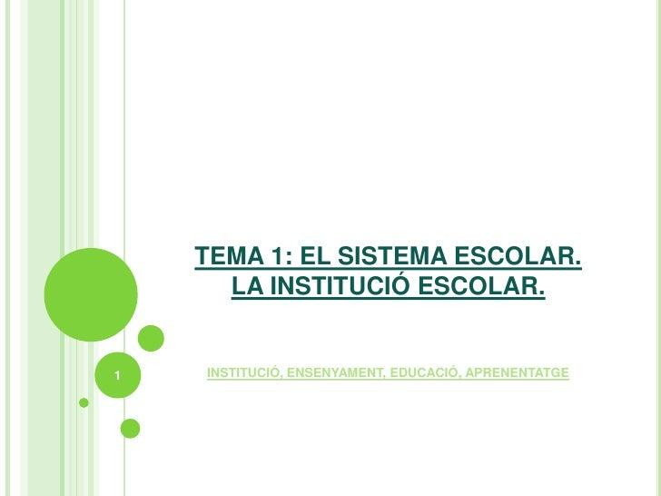 TEMA 1: EL SISTEMA ESCOLAR.  LA INSTITUCIÓ ESCOLAR.<br />INSTITUCIÓ, ENSENYAMENT, EDUCACIÓ, APRENENTATGE<br />1<br />