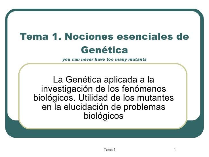 Tema 1.  Nociones esenciales de Genética you can never have too many mutants La Genética aplicada a la investigación de lo...