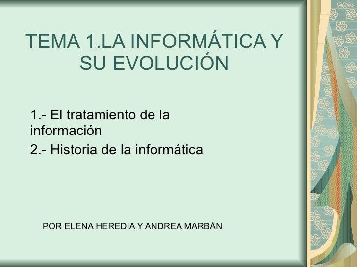 TEMA 1.LA INFORMÁTICA Y SU EVOLUCIÓN 1.- El tratamiento de la información 2.- Historia de la informática POR ELENA HEREDIA...