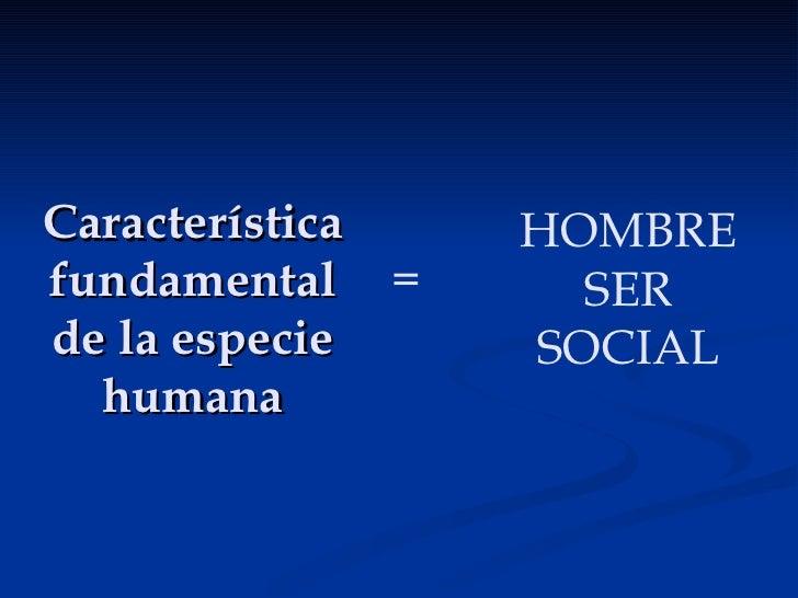 Característica fundamental de la especie humana HOMBRE SER SOCIAL =
