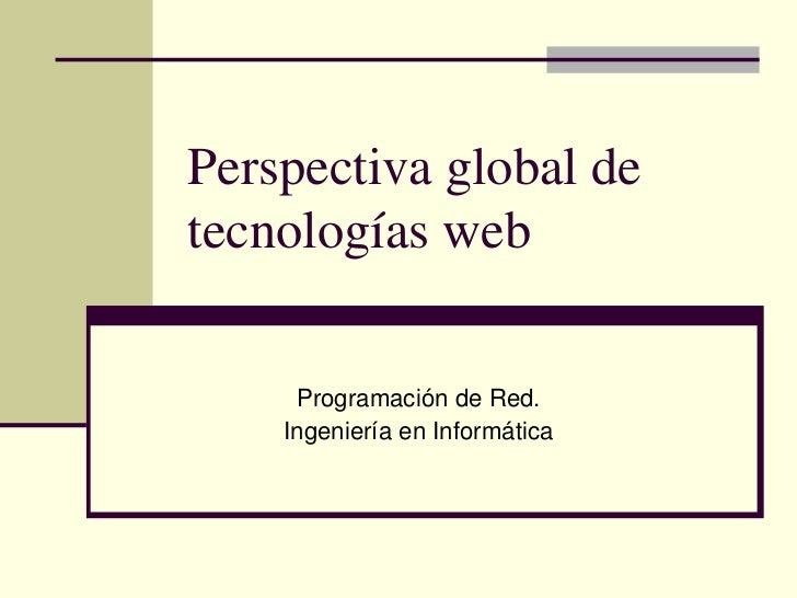 Perspectiva global detecnologías web     Programación de Red.    Ingeniería en Informática