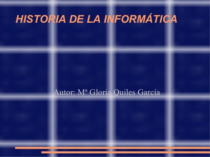 HISTORIA DE LA INFORMÁTICA Autor: Mª Gloria Quiles García