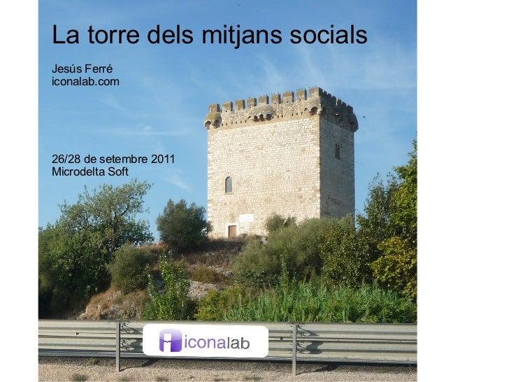 La torre dels mitjans socials Jesús Ferré iconalab.com 26/28 de setembre 2011 Microdelta Soft