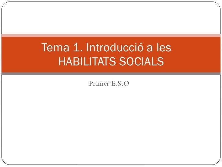 Primer E.S.O Tema 1. Introducció a les  HABILITATS SOCIALS