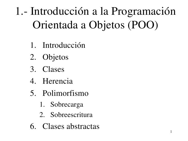 1.IntroducciónalaProgramación     OrientadaaObjetos(POO)   1.    Introducción   2.    Objetos   3.    Clases   4....