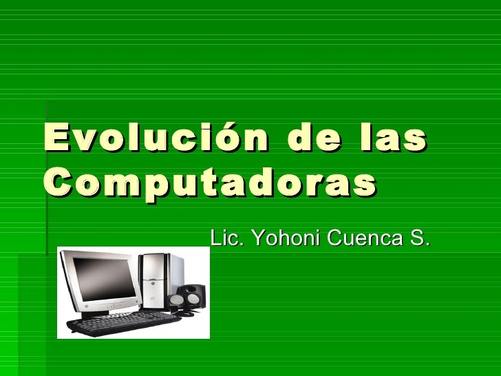 Evolución de lasComputadoras      Lic. Yohoni Cuenca S.
