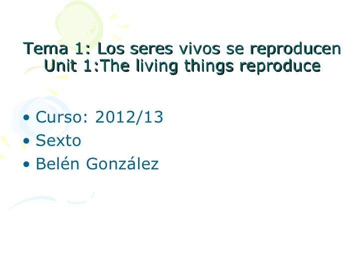 Tema 1: Los seres vivos se reproducen  Unit 1:The living things reproduce• Curso: 2012/13• Sexto• Belén González