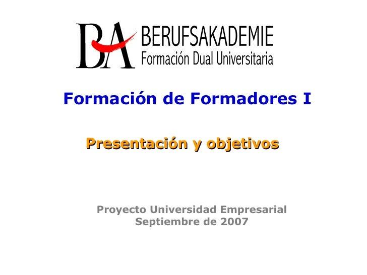 Presentación y objetivos Formación de Formadores I Proyecto Universidad Empresarial Septiembre de 2007