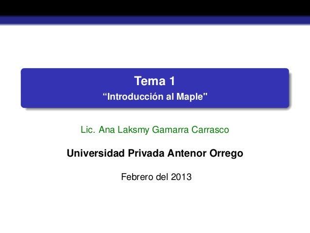 """Tema 1""""Introducción al Maple""""Lic. Ana Laksmy Gamarra CarrascoUniversidad Privada Antenor OrregoFebrero del 2013"""