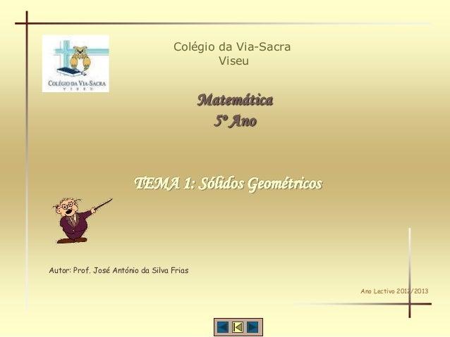 Colégio da Via-SacraViseuMatemática5º AnoAutor: Prof. José António da Silva FriasAno Lectivo 2012/2013TEMA 1: Sólidos Geom...
