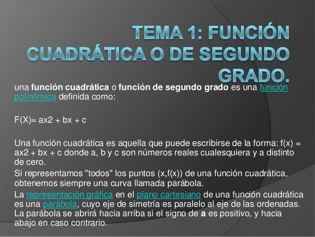 una función cuadrática o función de segundo grado es una funciónpolinómica definida como:F(X)= ax2 + bx + cUna función cua...