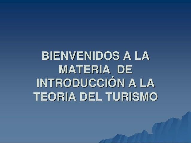BIENVENIDOS A LA MATERIA DE INTRODUCCIÓN A LA TEORIA DEL TURISMO