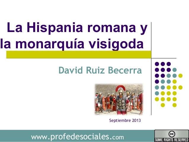 www.profedesociales.com La Hispania romana y la monarquía visigoda David Ruiz Becerra Septiembre 2013