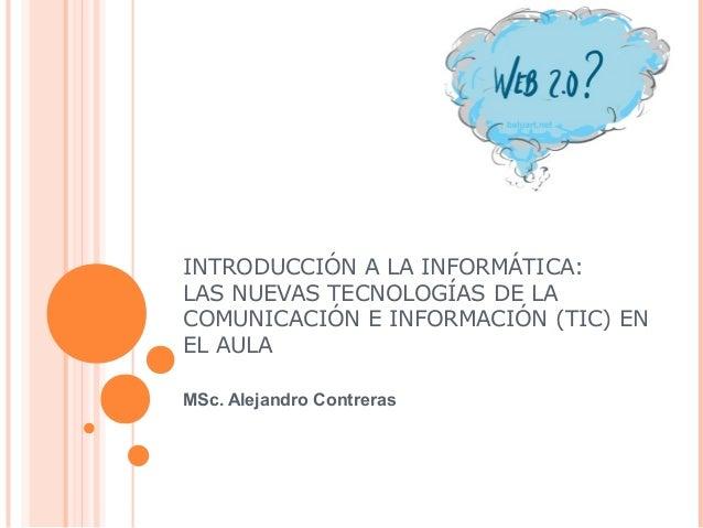 INTRODUCCIÓN A LA INFORMÁTICA: LAS NUEVAS TECNOLOGÍAS DE LA COMUNICACIÓN E INFORMACIÓN (TIC) EN EL AULA MSc. Alejandro Con...