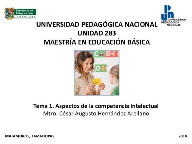 UNIVERSIDAD PEDAGÓGICA NACIONAL UNIDAD 283 MAESTRÍA EN EDUCACIÓN BÁSICA Tema 1. Aspectos de la competencia intelectual Mtr...
