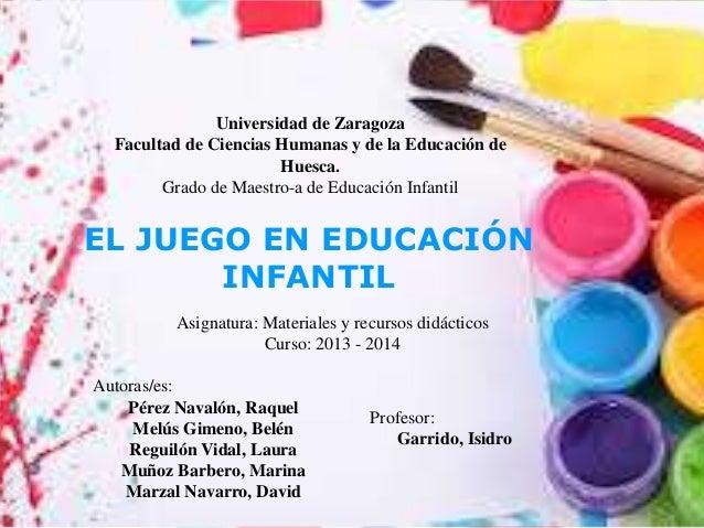 EL JUEGO EN EDUCACIÓN INFANTIL Universidad de Zaragoza Facultad de Ciencias Humanas y de la Educación de Huesca. Grado de ...