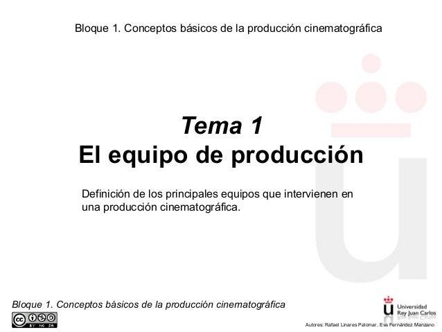 Bloque 1. Conceptos básicos de la producción cinematográfica Autores: Rafael Linares Palomar, Eva Fernández Manzano Tema 1...