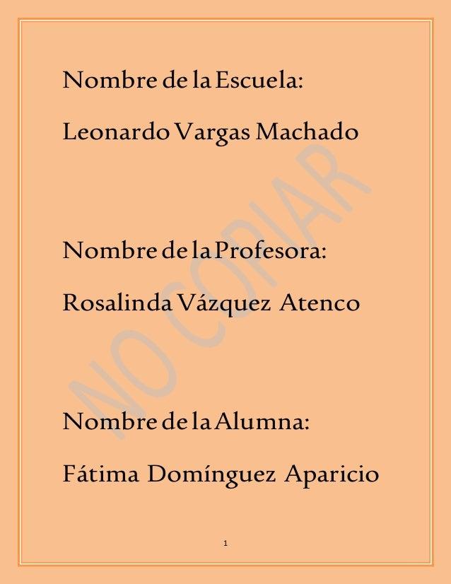 Nombre de la Escuela:  Leonardo Vargas Machado  Nombre de la Profesora:  Rosalinda Vázquez Atenco  Nombre de la Alumna:  F...