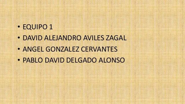 • EQUIPO 1  • DAVID ALEJANDRO AVILES ZAGAL  • ANGEL GONZALEZ CERVANTES  • PABLO DAVID DELGADO ALONSO