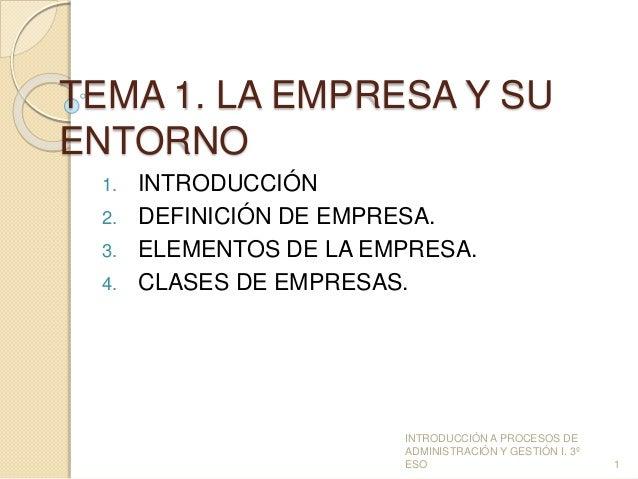 TEMA 1. LA EMPRESA Y SU  ENTORNO  1. INTRODUCCIÓN  2. DEFINICIÓN DE EMPRESA.  3. ELEMENTOS DE LA EMPRESA.  4. CLASES DE EM...